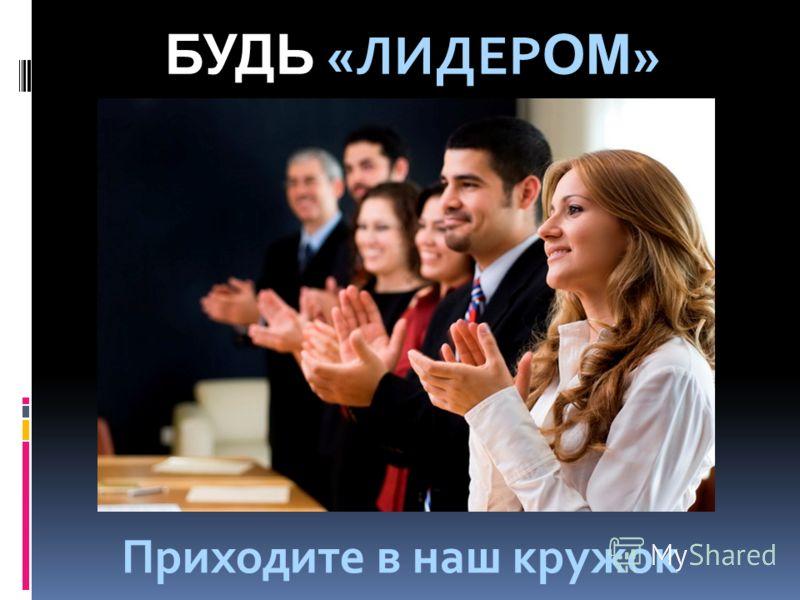 БУДЬ «ЛИДЕР ОМ » Приходите в наш кружок