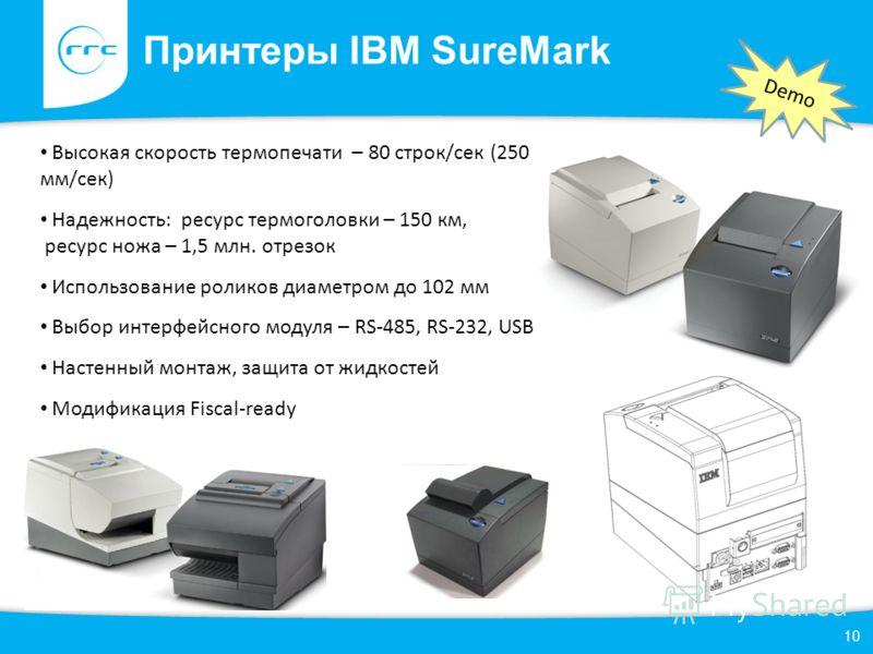 Принтеры IBM SureMark 10 Высокая скорость термопечати – 80 строк/сек (250 мм/сек) Надежность: ресурс термоголовки – 150 км, ресурс ножа – 1,5 млн. отрезок Использование роликов диаметром до 102 мм Выбор интерфейсного модуля – RS-485, RS-232, USB Наст