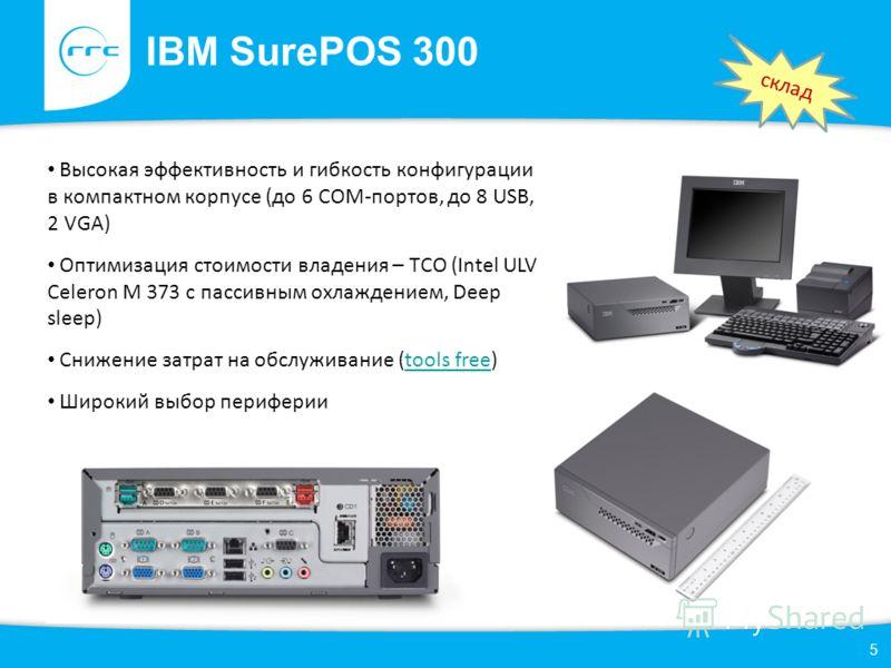 IBM SurePOS 300 5 Высокая эффективность и гибкость конфигурации в компактном корпусе (до 6 СОМ-портов, до 8 USB, 2 VGA) Оптимизация стоимости владения – TCO (Intel ULV Celeron M 373 с пассивным охлаждением, Deep sleep) Снижение затрат на обслуживание