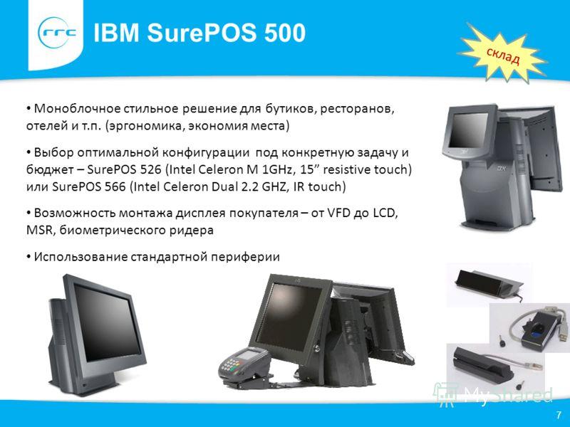 IBM SurePOS 500 7 Моноблочное стильное решение для бутиков, ресторанов, отелей и т.п. (эргономика, экономия места) Выбор оптимальной конфигурации под конкретную задачу и бюджет – SurePOS 526 (Intel Celeron M 1GHz, 15 resistive touch) или SurePOS 566
