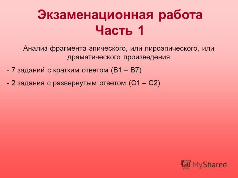 Экзаменационная работа Часть 1 Анализ фрагмента эпического, или лироэпического, или драматического произведения - 7 заданий с кратким ответом (В1 – В7) - 2 задания с развернутым ответом (С1 – С2)