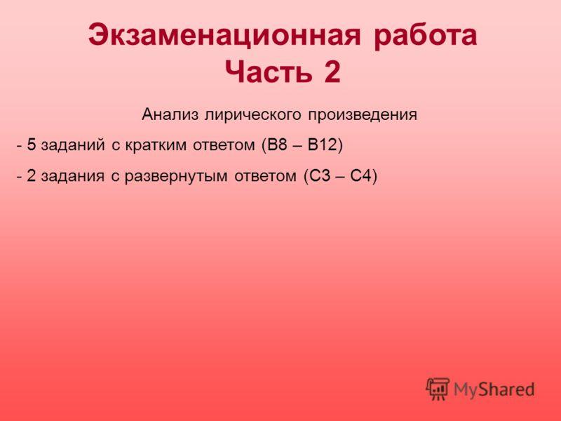 Экзаменационная работа Часть 2 Анализ лирического произведения - 5 заданий с кратким ответом (В8 – В12) - 2 задания с развернутым ответом (С3 – С4)