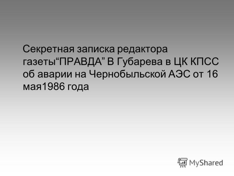 Секретная записка редактора газетыПРАВДА В Губарева в ЦК КПСС об аварии на Чернобыльской АЭС от 16 мая1986 года