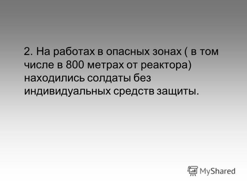 2. На работах в опасных зонах ( в том числе в 800 метрах от реактора) находились солдаты без индивидуальных средств защиты.