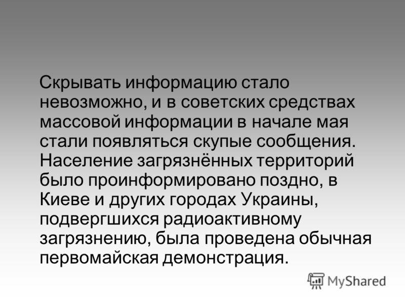 Скрывать информацию стало невозможно, и в советских средствах массовой информации в начале мая стали появляться скупые сообщения. Население загрязнённых территорий было проинформировано поздно, в Киеве и других городах Украины, подвергшихся радиоакти