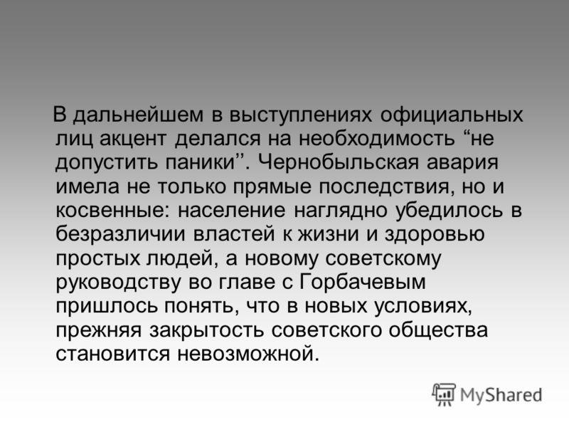 В дальнейшем в выступлениях официальных лиц акцент делался на необходимость не допустить паники. Чернобыльская авария имела не только прямые последствия, но и косвенные: население наглядно убедилось в безразличии властей к жизни и здоровью простых лю