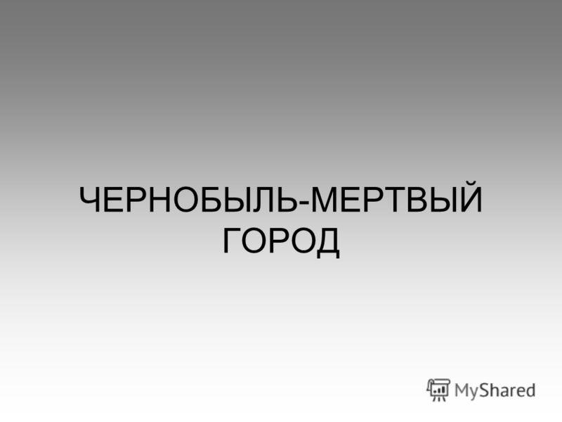 ЧЕРНОБЫЛЬ-МЕРТВЫЙ ГОРОД