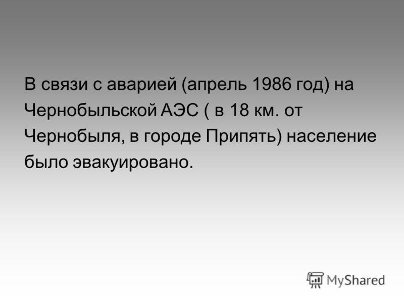 В связи с аварией (апрель 1986 год) на Чернобыльской АЭС ( в 18 км. от Чернобыля, в городе Припять) население было эвакуировано.