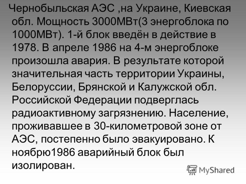 Чернобыльская АЭС,на Украине, Киевская обл. Мощность 3000МВт(3 энергоблока по 1000МВт). 1-й блок введён в действие в 1978. В апреле 1986 на 4-м энергоблоке произошла авария. В результате которой значительная часть территории Украины, Белоруссии, Брян