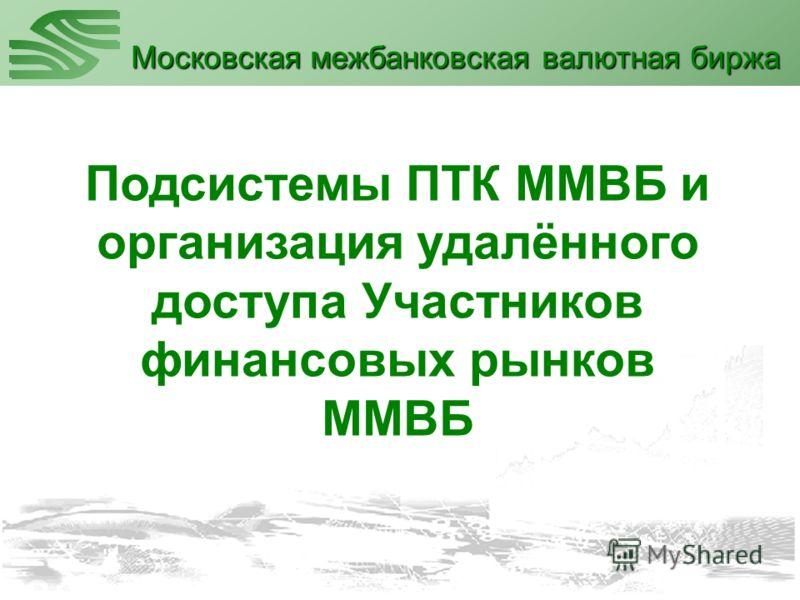 Подсистемы ПТК ММВБ и организация удалённого доступа Участников финансовых рынков ММВБ Московская межбанковская валютная биржа