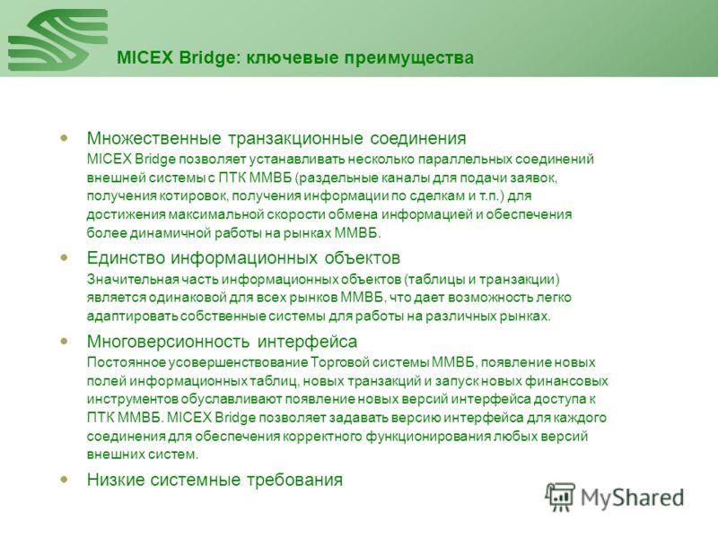 MICEX Bridge: ключевые преимущества Клиент (пример) Сервер (протокол RS-232) Сервер (протокол TCP/IP) Множественные транзакционные соединения MICEX Bridge позволяет устанавливать несколько параллельных соединений внешней системы с ПТК ММВБ (раздельны