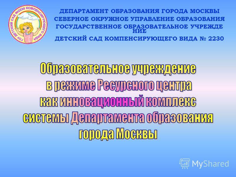 ДЕПАРТАМЕНТ ОБРАЗОВАНИЯ ГОРОДА МОСКВЫ СЕВЕРНОЕ ОКРУЖНОЕ УПРАВЛЕНИЕ ОБРАЗОВАНИЯ ГОСУДАРСТВЕННОЕ ОБРАЗОВАТЕЛЬНОЕ УЧРЕЖДЕ НИЕ ДЕТСКИЙ САД КОМПЕНСИРУЮЩЕГО ВИДА 2230