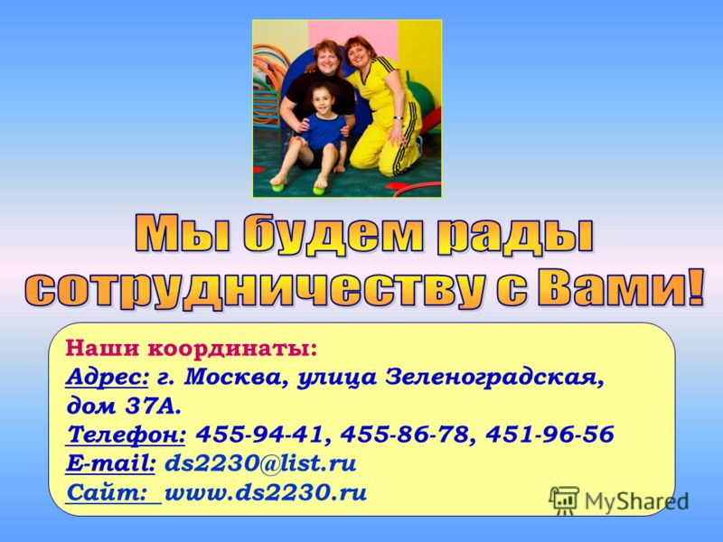 Наши координаты: Адрес: г. Москва, улица Зеленоградская, дом 37А. Телефон: 455-94-41, 455-86-78, 451-96-56 E-mail: ds2230@list.ru Сайт: www.ds2230.ru