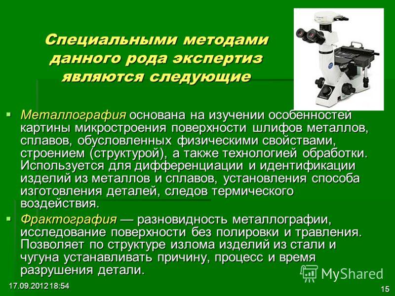 17.09.2012 18:55 15 Металлография основана на изучении особенностей картины микростроения поверхности шлифов металлов, сплавов, обусловленных физическими свойствами, строением (структурой), а также технологией обработки. Используется для дифференциац