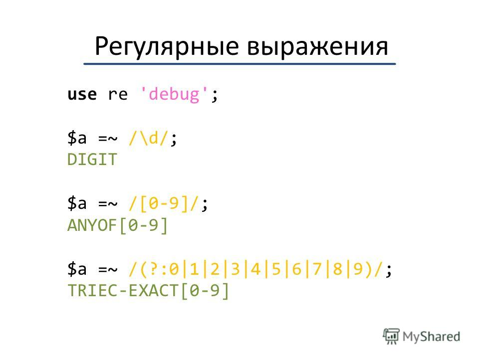 Регулярные выражения use re 'debug'; $a =~ /\d/; DIGIT $a =~ /[0-9]/; ANYOF[0-9] $a =~ /(?:0|1|2|3|4|5|6|7|8|9)/; TRIEC-EXACT[0-9]