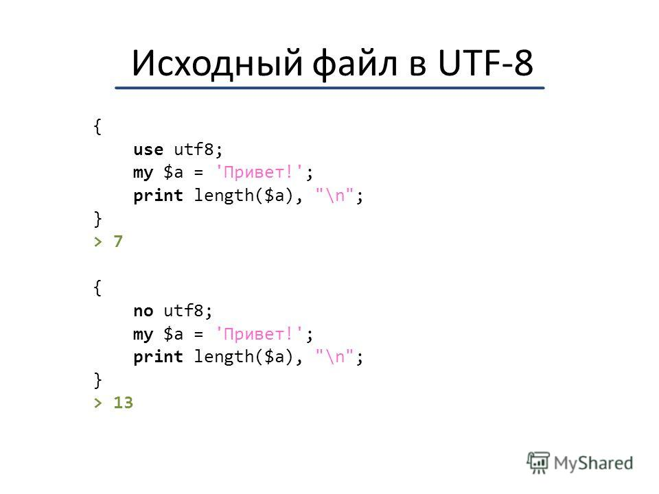Исходный файл в UTF-8 { use utf8; my $a = 'Привет!'; print length($a), \n; } > 7 { no utf8; my $a = 'Привет!'; print length($a), \n; } > 13
