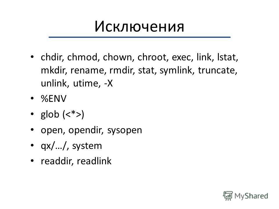 Исключения chdir, chmod, chown, chroot, exec, link, lstat, mkdir, rename, rmdir, stat, symlink, truncate, unlink, utime, -X %ENV glob ( ) open, opendir, sysopen qx/…/, system readdir, readlink