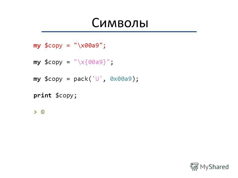 Символы my $copy = \x00a9; my $copy = \x{00a9}; my $copy = pack('U', 0x00a9); print $copy; > ©