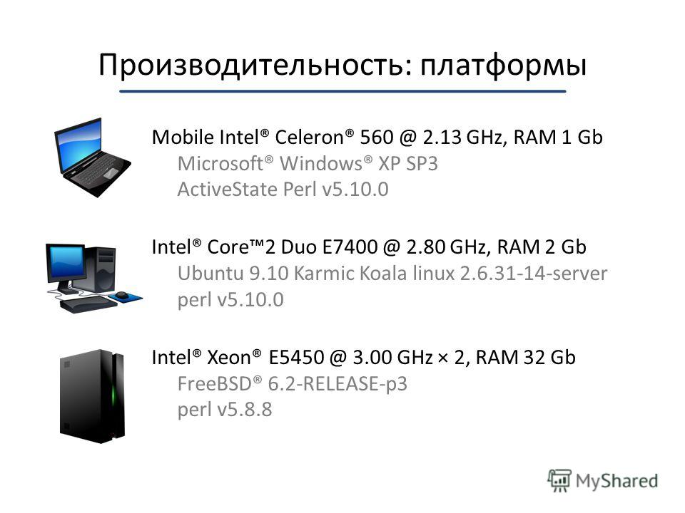 Производительность: платформы Mobile Intel® Celeron® 560 @ 2.13 GHz, RAM 1 Gb Microsoft® Windows® XP SP3 ActiveState Perl v5.10.0 Intel® Core2 Duo E7400 @ 2.80 GHz, RAM 2 Gb Ubuntu 9.10 Karmic Koala linux 2.6.31-14-server perl v5.10.0 Intel® Xeon® E5