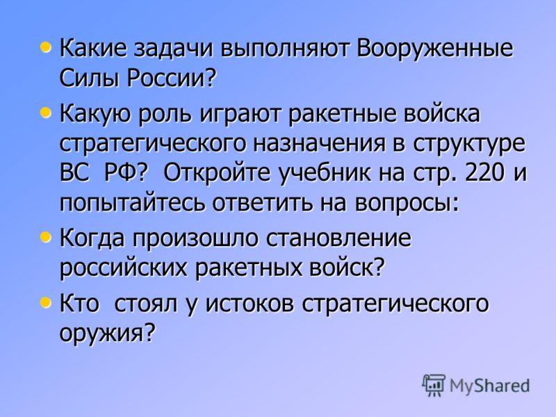 Какие задачи выполняют Вооруженные Силы России? Какие задачи выполняют Вооруженные Силы России? Какую роль играют ракетные войска стратегического назначения в структуре ВС РФ? Откройте учебник на стр. 220 и попытайтесь ответить на вопросы: Какую роль