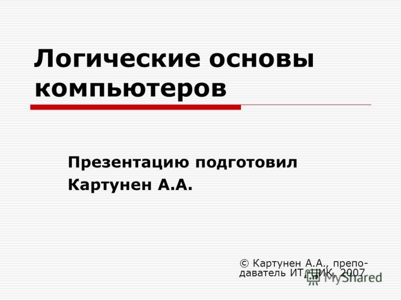 Логические основы компьютеров Презентацию подготовил Картунен А.А. © Картунен А.А., препо- даватель ИТ, ЦИК, 2007