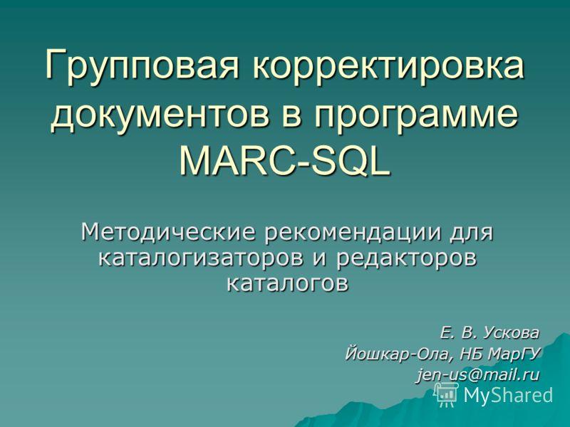 Групповая корректировка документов в программе MARC-SQL Методические рекомендации для каталогизаторов и редакторов каталогов Е. В. Ускова Йошкар-Ола, НБ МарГУ jen-us@mail.ru