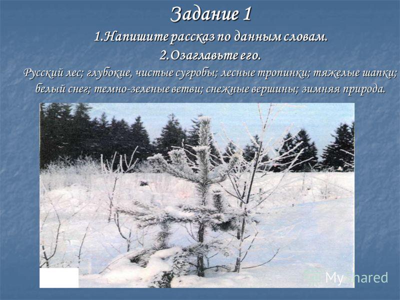 Задание 1 1.Напишите рассказ по данным словам. 2.Озаглавьте его. Русский лес; глубокие, чистые сугробы; лесные тропинки; тяжелые шапки; белый снег; темно-зеленые ветви; снежные вершины; зимняя природа.