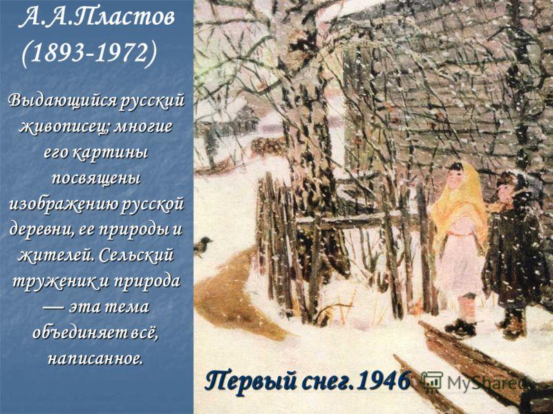 А.А.Пластов (1893-1972) Первый снег.1946 Выдающийся русский живописец; многие его картины посвящены изображению русской деревни, ее природы и жителей. Сельский труженик и природа эта тема объединяет всё, написанное.