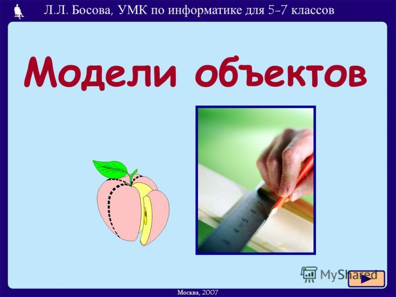 Л.Л. Босова, УМК по информатике для 5-7 классов Москва, 2007 Модели объектов