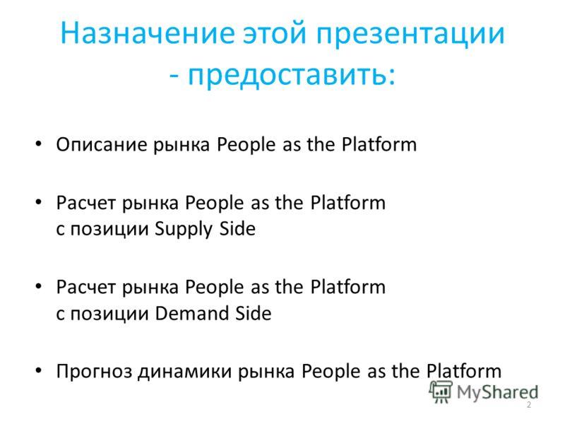 Назначение этой презентации - предоставить: Описание рынка People as the Platform Расчет рынка People as the Platform с позиции Supply Side Расчет рынка People as the Platform с позиции Demand Side Прогноз динамики рынка People as the Platform 2