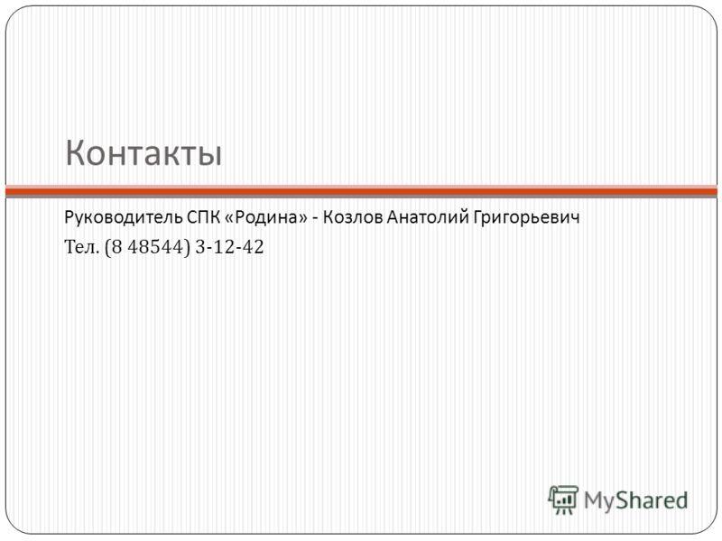 Контакты Руководитель СПК «Родина» - Козлов Анатолий Григорьевич Тел. (8 48544) 3-12-42