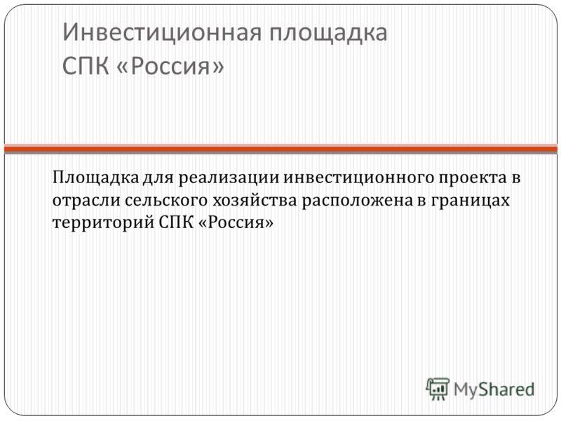 Инвестиционная площадка СПК « Россия » Площадка для реализации инвестиционного проекта в отрасли сельского хозяйства расположена в границах территорий СПК « Россия »