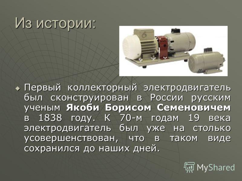 Из истории: Первый коллекторный электродвигатель был сконструирован в России русским ученым Якоби Борисом Семеновичем в 1838 году. К 70-м годам 19 века электродвигатель был уже на столько усовершенствован, что в таком виде сохранился до наших дней. П