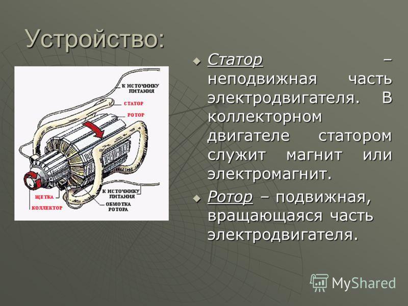 Устройство: Статор – неподвижная часть электродвигателя. В коллекторном двигателе статором служит магнит или электромагнит. Статор – неподвижная часть электродвигателя. В коллекторном двигателе статором служит магнит или электромагнит. Ротор – подвиж