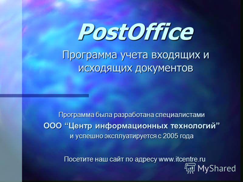 PostOffice Программа учета входящих и исходящих документов Программа была разработана специалистами ООО Центр информационных технологий и успешно эксплуатируется с 2005 года Посетите наш сайт по адресу www.itcentre.ru
