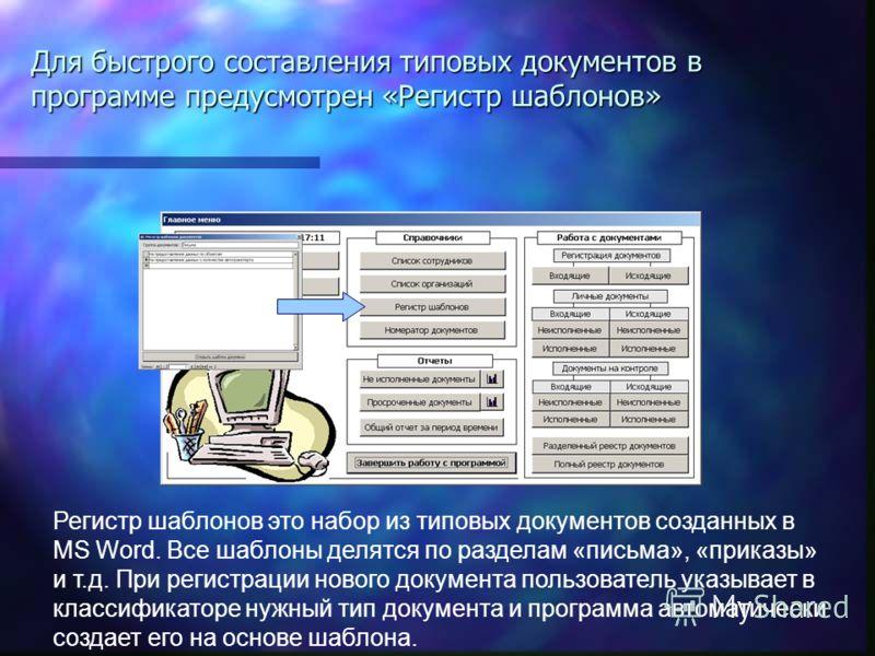 Регистр шаблонов это набор из типовых документов созданных в MS Word. Все шаблоны делятся по разделам «письма», «приказы» и т.д. При регистрации нового документа пользователь указывает в классификаторе нужный тип документа и программа автоматически с
