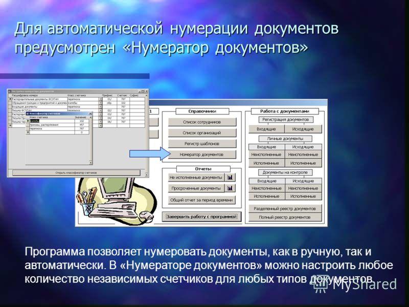 Программа позволяет нумеровать документы, как в ручную, так и автоматически. В «Нумераторе документов» можно настроить любое количество независимых счетчиков для любых типов документов. Для автоматической нумерации документов предусмотрен «Нумератор