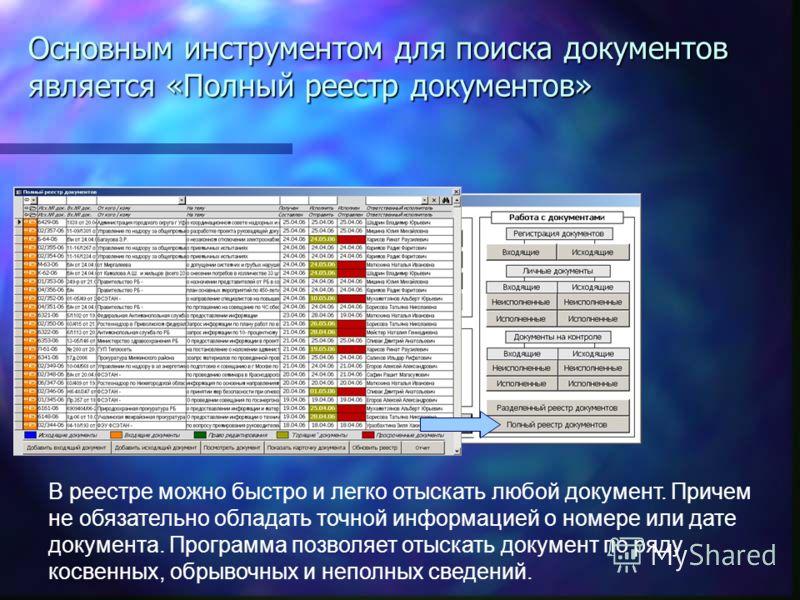 В реестре можно быстро и легко отыскать любой документ. Причем не обязательно обладать точной информацией о номере или дате документа. Программа позволяет отыскать документ по ряду косвенных, обрывочных и неполных сведений. Основным инструментом для