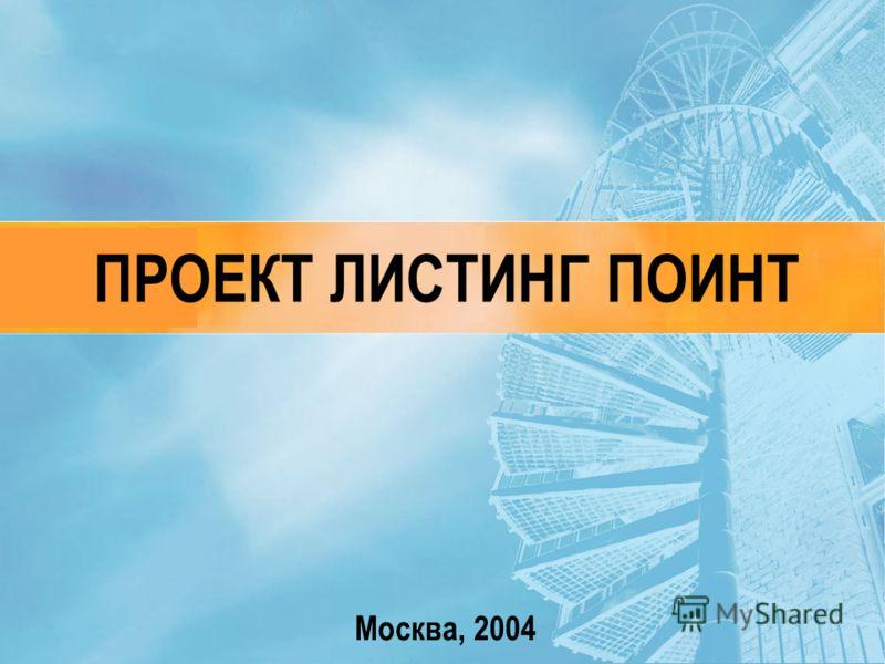 Москва, 2004 ПРОЕКТ ЛИСТИНГ ПОИНТ