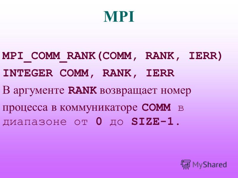 MPI MPI_COMM_RANK(COMM, RANK, IERR) INTEGER COMM, RANK, IERR В аргументе RANK возвращает номер процесса в коммуникаторе COMM в диапазоне от 0 до SIZE-1.