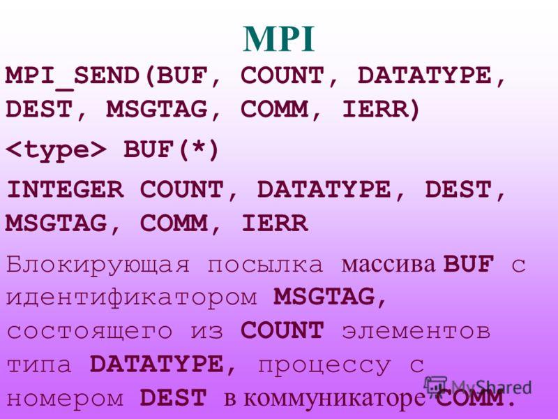 MPI MPI_SEND(BUF, COUNT, DATATYPE, DEST, MSGTAG, COMM, IERR) BUF(*) INTEGER COUNT, DATATYPE, DEST, MSGTAG, COMM, IERR Блокирующая посылка массива BUF с идентификатором MSGTAG, состоящего из COUNT элементов типа DATATYPE, процессу с номером DEST в ком