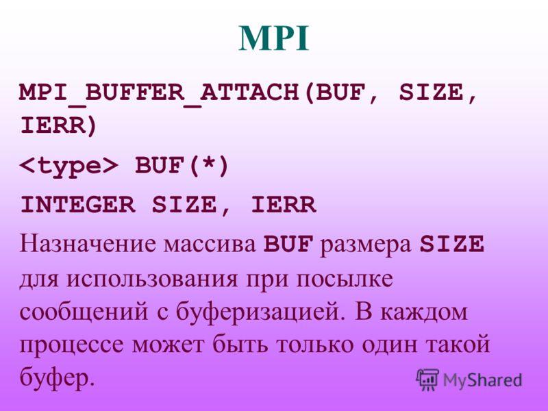 MPI MPI_BUFFER_ATTACH(BUF, SIZE, IERR) BUF(*) INTEGER SIZE, IERR Назначение массива BUF размера SIZE для использования при посылке сообщений с буферизацией. В каждом процессе может быть только один такой буфер.