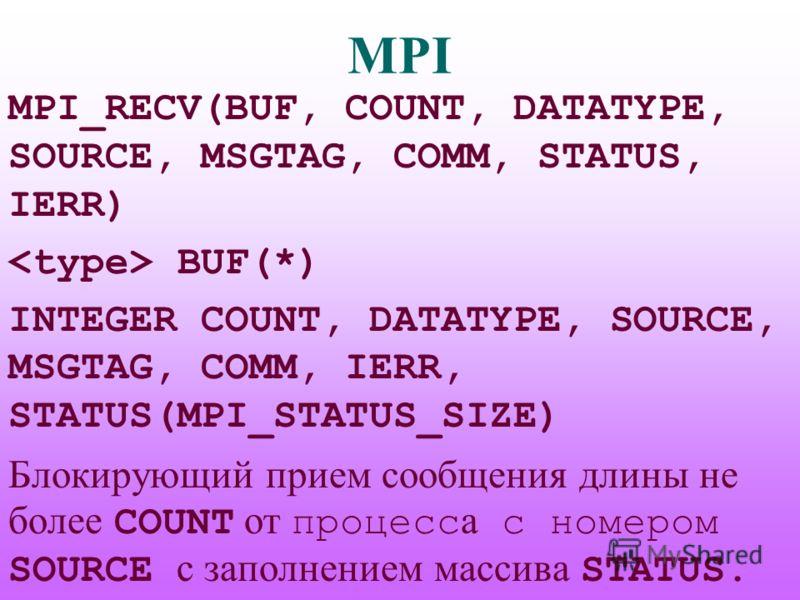 MPI MPI_RECV(BUF, COUNT, DATATYPE, SOURCE, MSGTAG, COMM, STATUS, IERR) BUF(*) INTEGER COUNT, DATATYPE, SOURCE, MSGTAG, COMM, IERR, STATUS(MPI_STATUS_SIZE) Блокирующий прием сообщения длины не более COUNT от процесс а с номером SOURCE с заполнением ма
