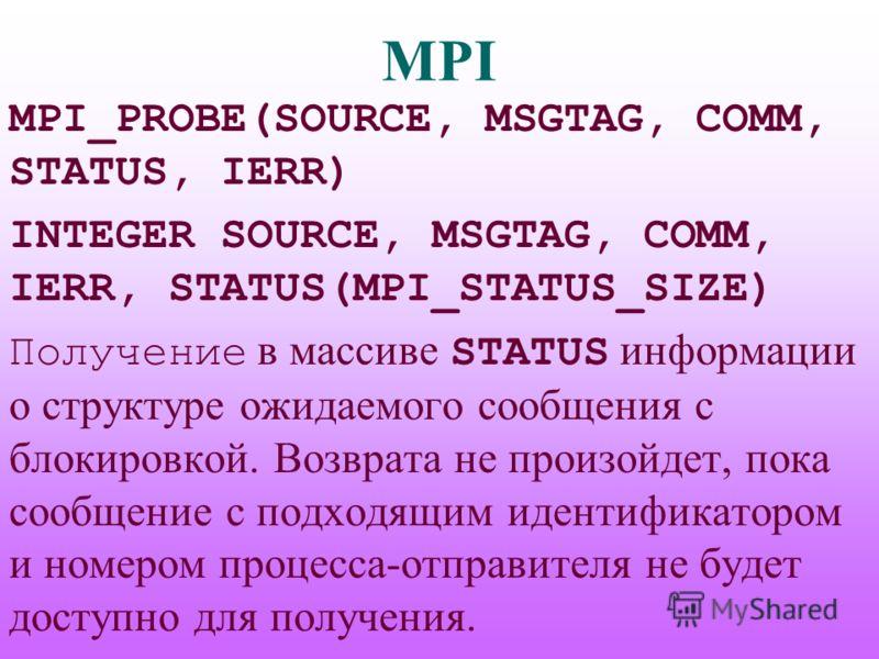 MPI MPI_PROBE(SOURCE, MSGTAG, COMM, STATUS, IERR) INTEGER SOURCE, MSGTAG, COMM, IERR, STATUS(MPI_STATUS_SIZE) Получение в массиве STATUS информации о структуре ожидаемого сообщения с блокировкой. Возврата не произойдет, пока сообщение с подходящим ид