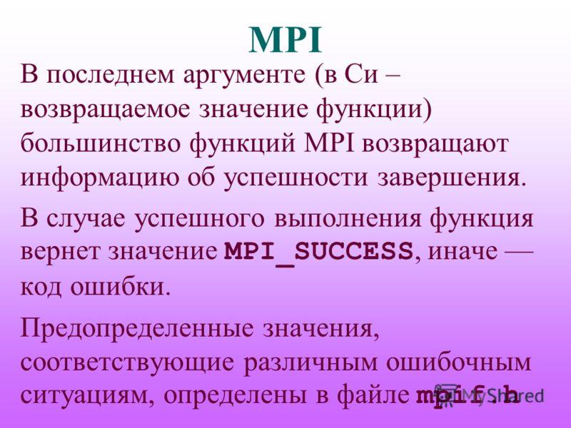 MPI В последнем аргументе (в Си – возвращаемое значение функции) большинство функций MPI возвращают информацию об успешности завершения. В случае успешного выполнения функция вернет значение MPI_SUCCESS, иначе код ошибки. Предопределенные значения, с