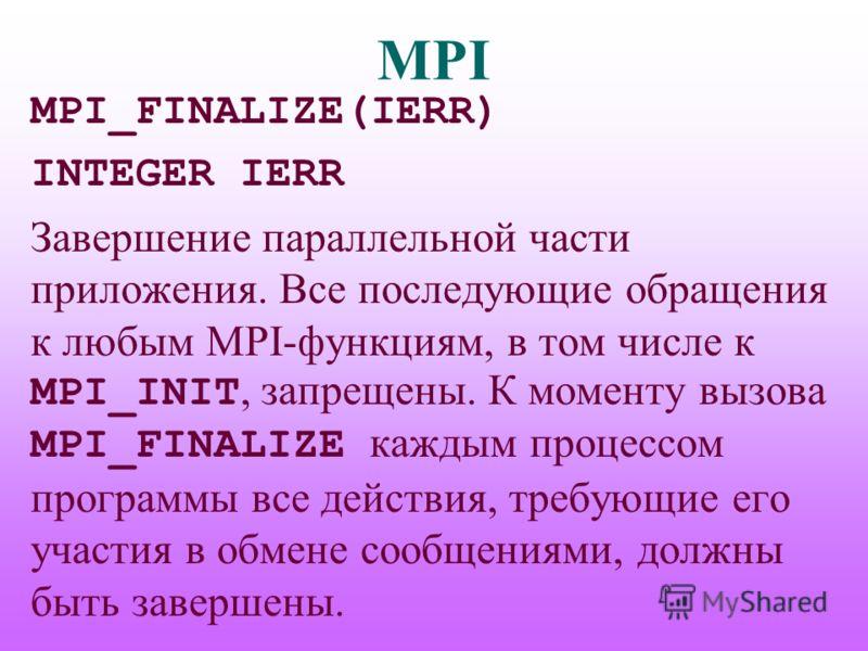 MPI MPI_FINALIZE(IERR) INTEGER IERR Завершение параллельной части приложения. Все последующие обращения к любым MPI-функциям, в том числе к MPI_INIT, запрещены. К моменту вызова MPI_FINALIZE каждым процессом программы все действия, требующие его учас