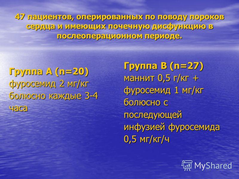 47 пациентов, оперированных по поводу пороков сердца и имеющих почечную дисфункцию в послеоперационном периоде. Группа А (n=20) фуросемид 2 мг/кг болюсно каждые 3-4 часа Группа В (n=27) маннит 0,5 г/кг + фуросемид 1 мг/кг болюсно с последующей инфузи
