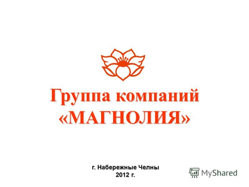 Группа компаний «МАГНОЛИЯ» г. Набережные Челны 2012 г.