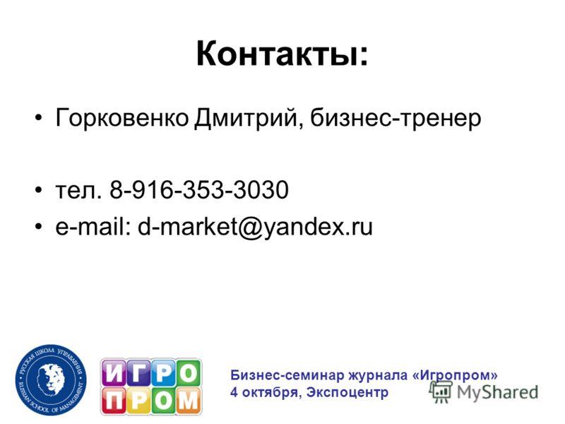 Контакты: Горковенко Дмитрий, бизнес-тренер тел. 8-916-353-3030 e-mail: d-market@yandex.ru Бизнес-семинар журнала «Игропром» 4 октября, Экспоцентр