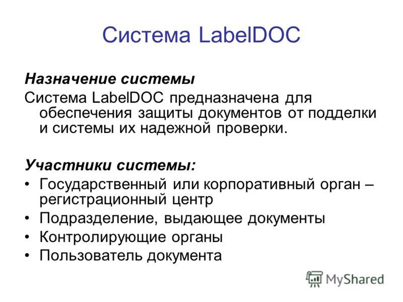 Система LabelDOC Назначение системы Система LabelDOC предназначена для обеспечения защиты документов от подделки и системы их надежной проверки. Участники системы: Государственный или корпоративный орган – регистрационный центр Подразделение, выдающе